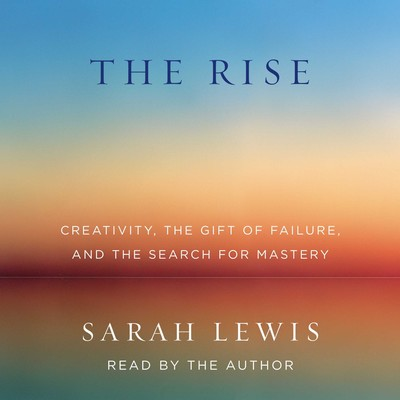 The Rise: Creativity, the Gift of Failure, and the Search for Mastery Audiobook, by Sarah Lewis