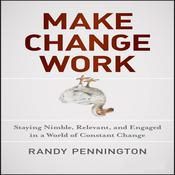Make Change Work: Staying Nimble, Relevant, and Engaged in a World of Constant Change, by Randy Pennington