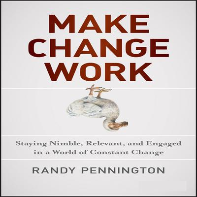 Make Change Work: Staying Nimble, Relevant, and Engaged in a World of Constant Change Audiobook, by Randy Pennington