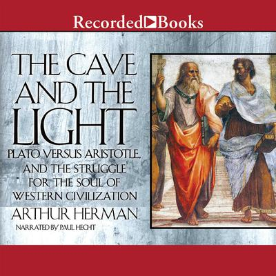 The Cave and the Light: Plato Versus Aristotle, and the Struggle for the Soul of Western Civilization Audiobook, by Arthur Herman