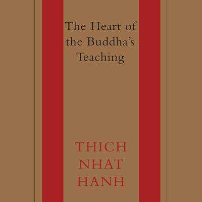 The Heart of the Buddhas Teaching: Transforming Suffering into Peace, Joy, and Liberation Audiobook, by Thich Nhat Hanh