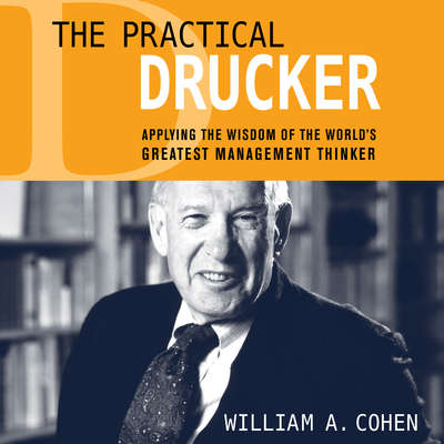 The Practical Drucker: Applying the Wisdom of the Worlds Greatest Management Thinker Audiobook, by William A. Cohen