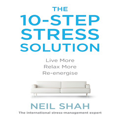 The 10-Step Stress Solution: Live More, Relax More, Re-energize Audiobook, by Neil Shah