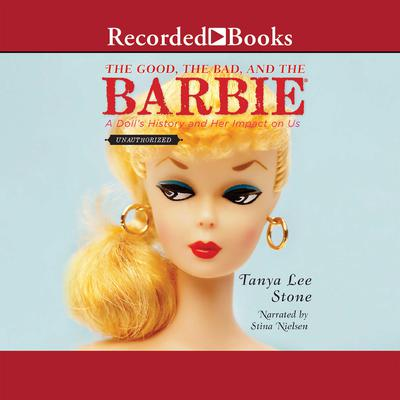 The Good, the Bad, and the Barbie: A Doll's History and Her Impact on Us Audiobook, by Tanya Lee Stone