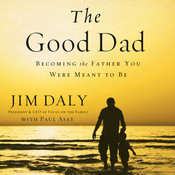 The Good Dad: Becoming the Father You Were Meant to Be, by Jim Daly, James Daly