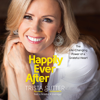 Happily Ever After: The Life-Changing Power of a Grateful Heart Audiobook, by Trista Sutter