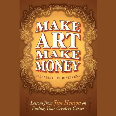 Make Art Make Money: Lessons from Jim Henson on Fueling Your Creative Career Audiobook, by Elizabeth Hyde Stevens