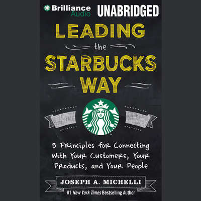 Leading the Starbucks Way: 5 Principles for Connecting with Your Customers, Your Products, and Your People Audiobook, by Joseph A. Michelli