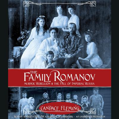 The Family Romanov: Murder, Rebellion, and the Fall of Imperial Russia: Murder, Rebellion, and the Fall of Imperial Russia Audiobook, by Candace Fleming