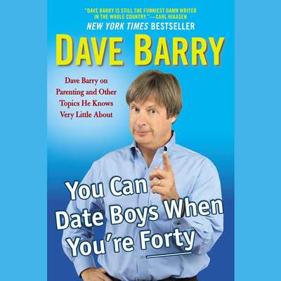 You Can Date Boys When Youre Forty: Dave Barry on Parenting and Other Topics He Knows Very Little About Audiobook, by Dave Barry
