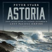Astoria: John Jacob Astor and Thomas Jeffersons Lost Pacific Empire: A Story of Wealth, Ambition, and Survival, by Peter Stark
