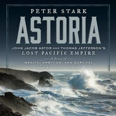 Astoria: John Jacob Astor and Thomas Jeffersons Lost Pacific Empire: A Story of Wealth, Ambition, and Survival Audiobook, by Peter Stark