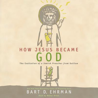 How Jesus Became God: The Exaltation of a Jewish Preacher from Galilee Audiobook, by Bart D. Ehrman