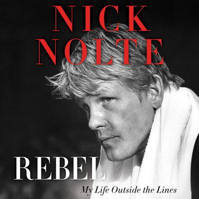 Rebel: My Life Outside the Lines Audiobook, by Nick Nolte