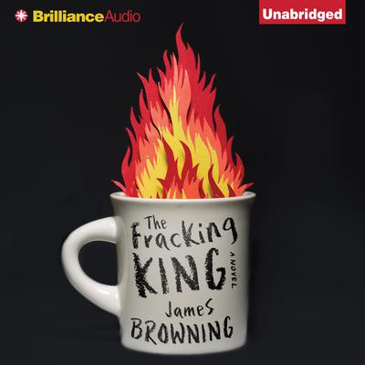 The Fracking King: A Novel Audiobook, by James Browning
