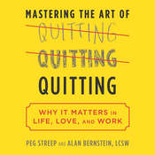 Mastering the Art of Quitting: Why It Matters in Life, Love, and Work, by Peg Streep, Alan B. Bernstein