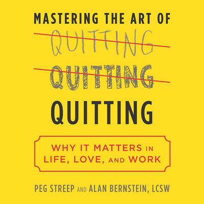 Mastering the Art of Quitting: Why It Matters in Life, Love, and Work Audiobook, by Peg Streep