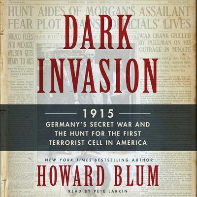 Dark Invasion: 1915: Germanys Secret War and the Hunt for the First Terrorist Cell in America Audiobook, by Howard Blum