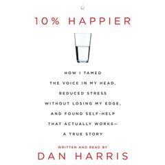 10% Happier: How I Tamed the Voice in My Head, Reduced Stress Without Losing My Edge, and Found a Self-Help That Actually Works--A True Story Audiobook, by Dan Harris