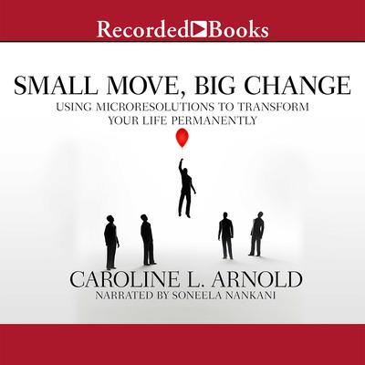 Small Move, Big Change: Using Microresolutions to Transform Your Life Permanently Audiobook, by Caroline L. Arnold