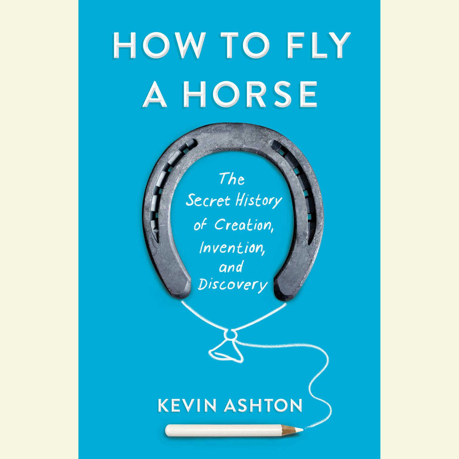 Printable How to Fly a Horse: The Secret History of Creation, Invention, and Discovery Audiobook Cover Art