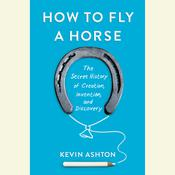 How to Fly a Horse: The Secret History of Creation, Invention, and Discovery, by Kevin Ashton