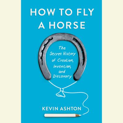 How to Fly a Horse: The Secret History of Creation, Invention, and Discovery Audiobook, by Kevin Ashton