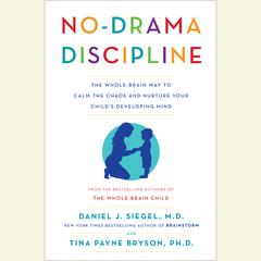 No-Drama Discipline: The Whole-Brain Way to Calm the Chaos and Nurture Your Childs Developing Mind Audiobook, by Daniel J. Siegel, M.D., Tina Payne Bryson