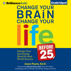 Change Your Brain, Change Your Life (Before 25): Change Your Developing Mind for Real-World Success Audiobook, by Jesse Payne, Ed.D.