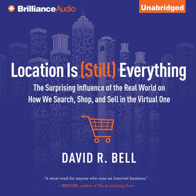 Location is (Still) Everything: The Surprising Influence of the Real World on How We Search, Shop, and Sell in the Virtual One Audiobook, by David R. Bell