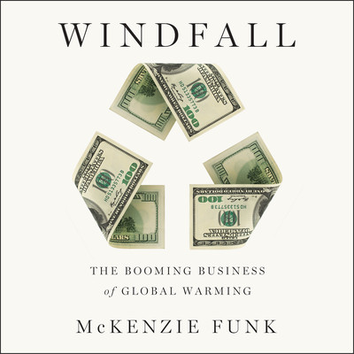Windfall: The Booming Business of Global Warming Audiobook, by McKenzie Funk