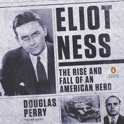 Eliot Ness: The Rise and Fall of an American Hero Audiobook, by Douglas Perry