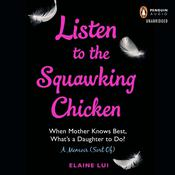 Listen to the Squawking Chicken: When Mother Knows Best, Whats a Daughter To Do? A Memoir (Sort Of) Audiobook, by Elaine Lui