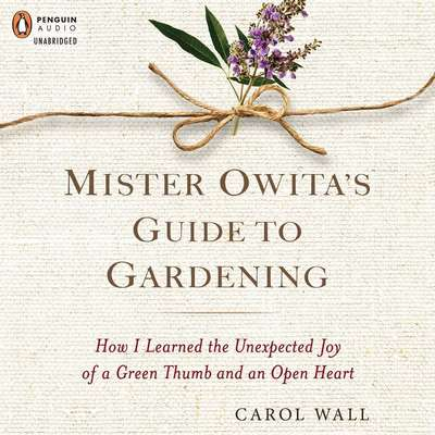 Mister Owitas Guide to Gardening: How I Learned the Unexpected Joy of a Green Thumb and an Open Heart Audiobook, by Carol Wall