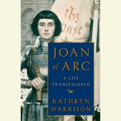Joan of Arc: A Life Transfigured Audiobook, by Kathryn Harrison