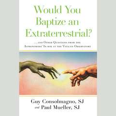 Would You Baptize an Extraterrestrial?: . . . and Other Questions from the Astronomers In-box at the Vatican Observatory Audiobook, by Guy Consolmagno, Paul Mueller, SJ Guy Consolmagno