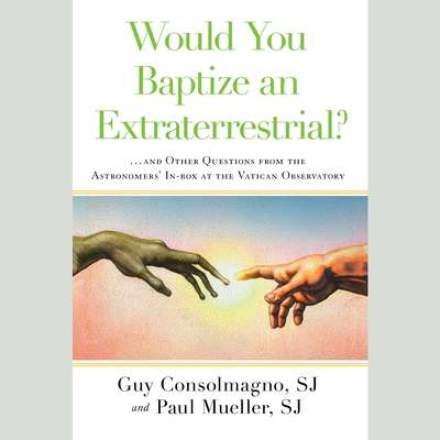 Would You Baptize an Extraterrestrial?: . . . and Other Questions from the Astronomers In-box at the Vatican Observatory Audiobook, by Guy Consolmagno