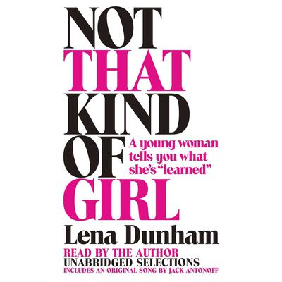 Not That Kind of Girl: A Young Woman Tells You What Shes Learned Audiobook, by Lena Dunham