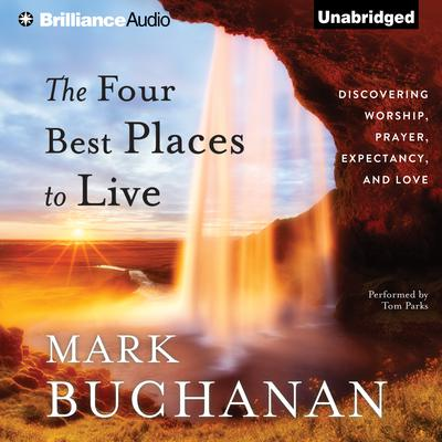 The Four Best Places to Live: Discovering Worship, Prayer, Expectancy, and Love Audiobook, by Mark Buchanan