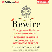 Rewire: Change Your Brain to Break Bad Habits, Overcome Addictions, Conquer Self-Destructive Behavior, by Richard O'Connor, Richard O'Connor, Ph.D.