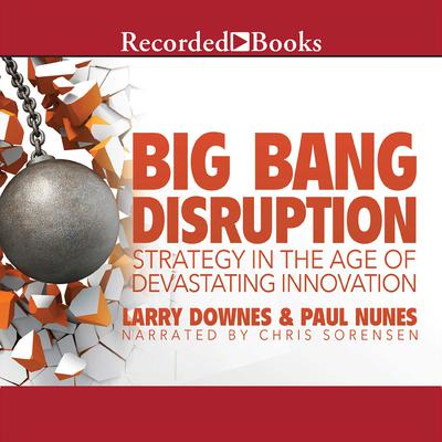 Big Bang Disruption: Strategy in the Age of Devestating Innovation Audiobook, by Larry Downes