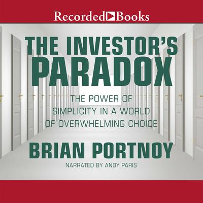 The Investor's Paradox: The Power of Simplicity in a World of Overwhelming Choice Audiobook, by Brian Portnoy