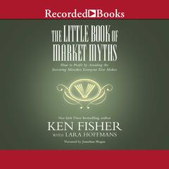 The Little Book of Market Myths: How to Profit by Avoiding the Investing Mistakes Everyone Else Makes Audiobook, by Kenneth L. Fisher