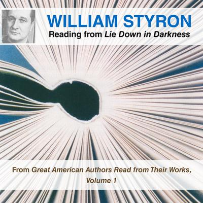 William Styron Reading from Lie Down in Darkness: From Great American Authors Read from Their Works, Volume 1 Audiobook, by