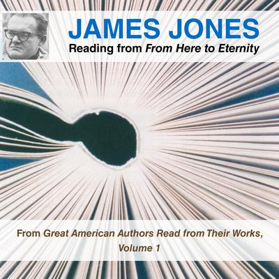 James Jones Reading from From Here to Eternity: From Great American Authors Read from Their Works, Volume 1 Audiobook, by James Jones