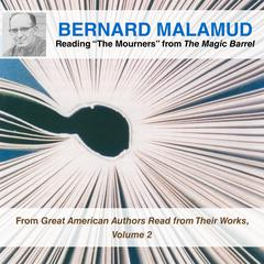 "Bernard Malamud Reading ""The Mourners"" from The Magic Barrel: From Great American Authors Read from Their Works, Volume 2 Audiobook, by Bernard Malamud"