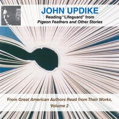 "John Updike Reading ""Lifeguard"" from Pigeon Feathers and Other Stories: From Great American Authors Read from Their Works, Volume 2 Audiobook, by John Updike"