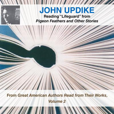 """John Updike Reading """"Lifeguard"""" from Pigeon Feathers and Other Stories: From Great American Authors Read from Their Works, Volume 2 Audiobook, by"""