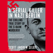 A Serial Killer in Nazi Berlin: The Chilling True Story of the S-Bahn Murderer, by Scott Andrew Selby