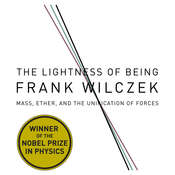 The Lightness of Being: Mass, Ether, and the Unification of Forces, by Frank Wilcze, Frank Wilczek